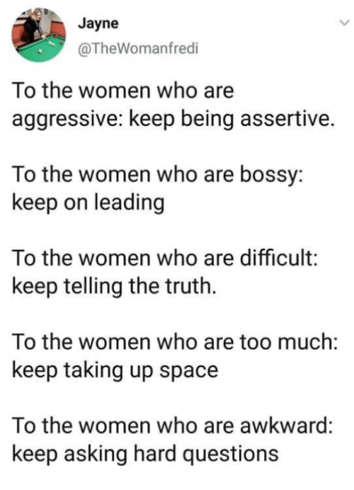 Memes, Too Much, and Awkward: Jayne  @TheWomanfredi  To the women who are  aggressive: keep being assertive.  To the women who are bossy:  keep on leading  To the women who are difficult:  keep telling the truth.  To the women who are too much:  keep taking up space  To the women who are awkward:  keep asking hard questions