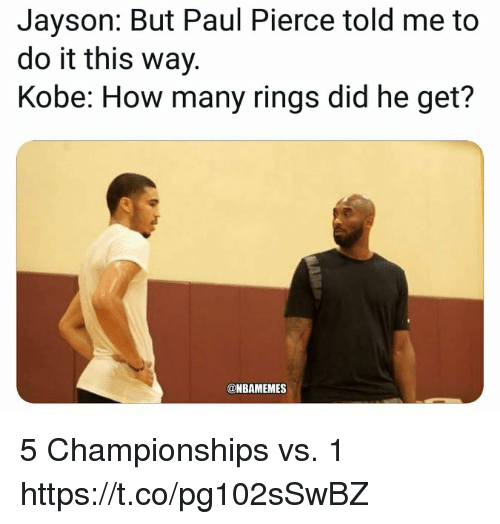 Pierce: Jayson: But Paul Pierce told me to  do it this way.  Kobe: How many rings did he get?  @NBAMEMES 5 Championships vs. 1 https://t.co/pg102sSwBZ