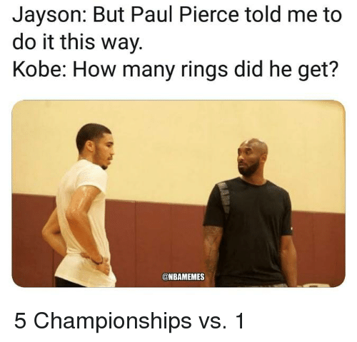 Pierce: Jayson: But Paul Pierce told me to  do it this way.  Kobe: How many rings did he get?  @NBAMEMES 5 Championships vs. 1