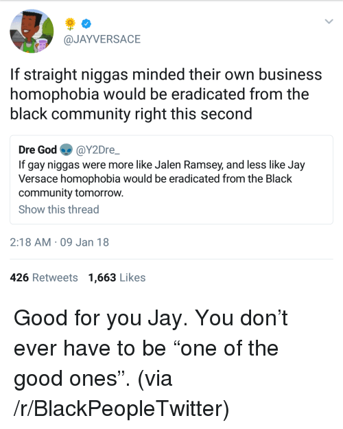 """Blackpeopletwitter, Community, and God: @JAYVERSACE  If straight niggas minded their own business  homophobia would be eradicated from the  black community right this second  Dre God @Y2Dre  If gay niggas were more like Jalen Ramsey, and less like Jay  Versace homophobia would be eradicated from the Black  community tomorrow.  Show this thread  2:18 AM 09 Jan 18  426 Retweets 1,663 Likes <p>Good for you Jay. You don't ever have to be """"one of the good ones"""". (via /r/BlackPeopleTwitter)</p>"""
