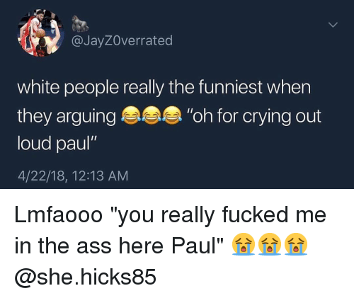 "Ass, Crying, and White People: @JayZOverrated  white people really the funniest when  they arguing""oh for crying out  loud paul""  4/22/18, 12:13 AM Lmfaooo ""you really fucked me in the ass here Paul"" 😭😭😭 @she.hicks85"