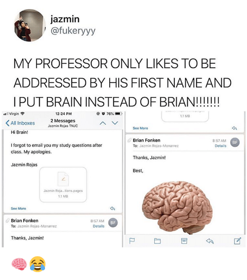 Virgin, Best, and Brain: jazmin  ' @fukeryyy  MY PROFESSOR ONLY LIKES TO BE  ADDRESSED BY HIS FIRST NAME AND    PUT BRAIN INSTEAD OF BRIAN!!II!!  ..11 Virgin令  12:24 PM  76%.  1.1 MB  All Inboxes  2 Messages  Jazmin Rojas TNJC  See More  Hi Brain!  Brian Fonken  8:57 AM  Details  BF  I forgot to email you my study questions after  class. My apologies.  To: Jazmin Rojas-Monarrez  Thanks, Jazmin!  Best,  Jazmin Rojas  Jazmin Roja..tions.pages  1.1 MB  See More  Brian Fonken  TO: Jazmin Rojas-Monarrez  8:57 AM  Details  BF  Thanks, Jazmin!  尸 🧠😂