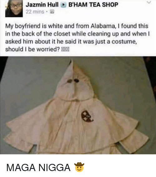 Alabama, White, and Boyfriend: Jazmin HullB'HAM TEA SHOP  22 mins  My boyfriend is white and from Alabama, I found this  in the back of the closet while cleaning up and when I  asked him about it he said it was just a costume,  should I be worried? MAGA NIGGA 🤠