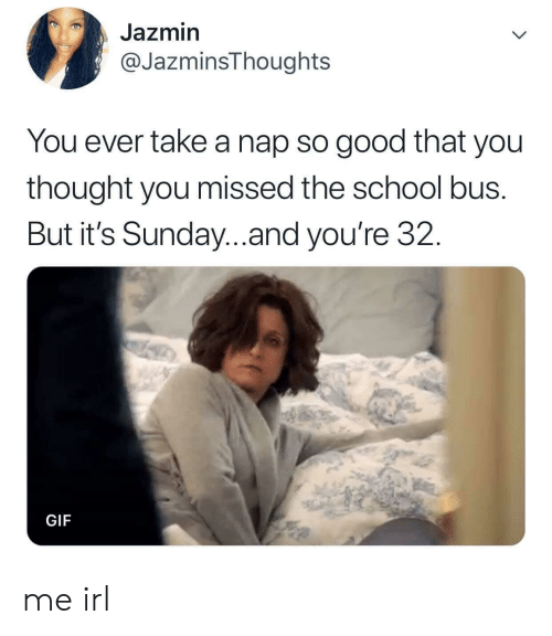 Take A Nap: Jazmin  @JazminsThoughts  You ever take a nap so good that you  thought you missed the school bus.  But it's Sunday..and you're 32.  GIF me irl