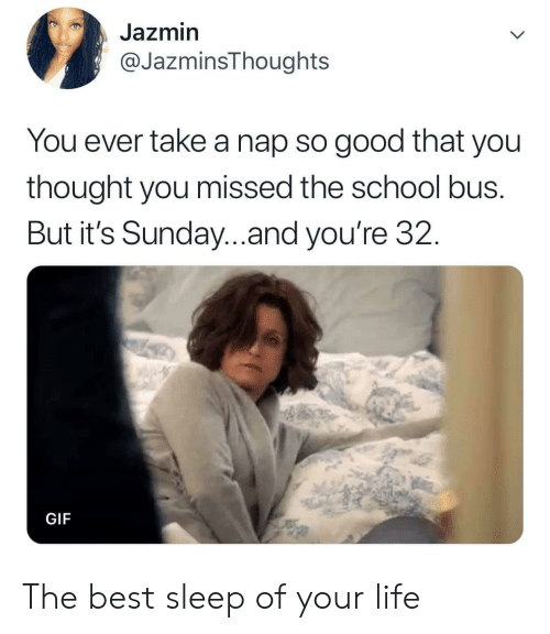 Take A Nap: Jazmin  @JazminsThoughts  You ever take a nap so good that you  thought you missed the school bus.  But it's Sunday...and you're 32.  GIF The best sleep of your life