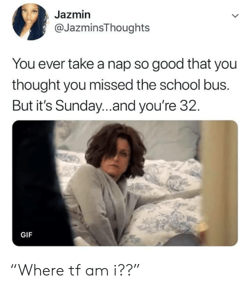 """Take A Nap: Jazmin  @JazminsThoughts  You ever take a nap so good that you  thought you missed the school bus.  But it's Sunday...and you're 32.  GIF """"Where tf am i??"""""""