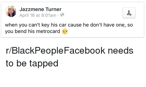 metrocard: Jazzmene Turner  April 16 at 8:01am  when you can't key his car cause he don't have one, so  you bend his metrocard