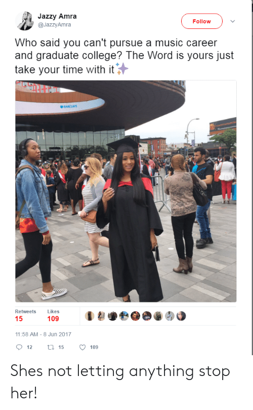 College, Music, and Barclays: Jazzy Amra  @JazzyAmra  Follow  Who said you can't pursue a music career  and graduate college? The Word is yours just  take your time with it  BARCLAYS  CASINO NY  Retweets Likes  109  11:58 AM-8 Jun 2017  12  15  109 Shes not letting anything stop her!