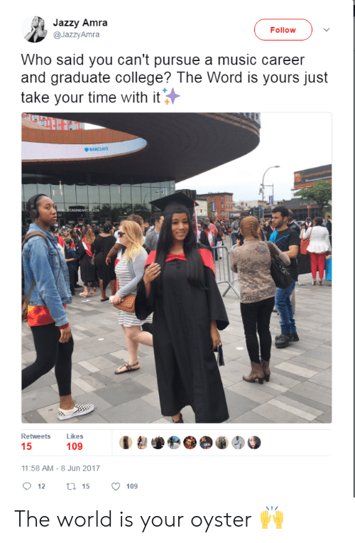 College, Music, and Barclays: Jazzy Amra  @JazzyAmra  Follow  Who said you can't pursue a music career  and graduate college? The Word is yours just  take your time with it  BARCLAYS  CASINO NY  Retweets Likes  109  11:58 AM-8 Jun 2017  12  15  109 The world is your oyster 🙌