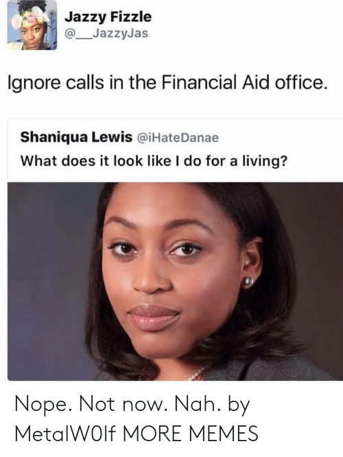 Dank, Memes, and Target: Jazzy Fizzle  JazzyJas  lgnore calls in the Financial Aid office.  Shaniqua Lewis @iHateDanae  What does it look like I do for a living? Nope. Not now. Nah. by MetalW0lf MORE MEMES
