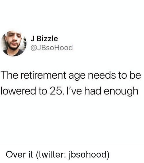 Twitter, Girl Memes, and Enough: JBizzle  @JBsoHood  The retirement age needs to be  lowered to 25. I've had enough Over it (twitter: jbsohood)