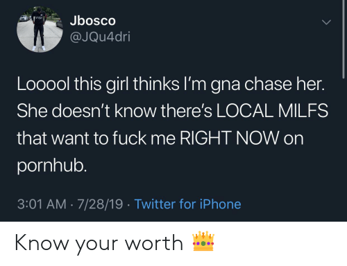 Me Right Now: Jbosco  @JQu4dri  Looool this girl thinks I'm gna chase her.  She doesn't know there's LOCAL MILFS  that want to fuck me RIGHT NOW on  pornhub.  3:01 AM 7/28/19. Twitter for iPhone Know your worth 👑