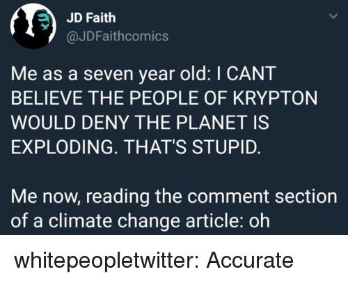 Tumblr, Blog, and Old: JD Faith  @JDFaithcomics  Me as a seven year old: I CANT  BELIEVE THE PEOPLE OF KRYPTON  WOULD DENY THE PLANET IS  EXPLODING. THAT'S STUPID.  Me now, reading the comment section  of a climate change article: oh whitepeopletwitter: Accurate