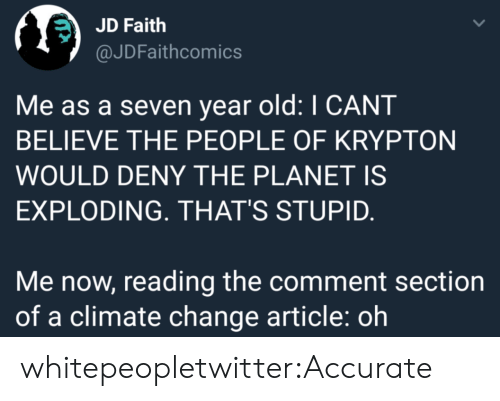Tumblr, Blog, and Old: JD Faith  @JDFaithcomics  Me as a seven year old: I CANT  BELIEVE THE PEOPLE OF KRYPTON  WOULD DENY THE PLANET IS  EXPLODING. THAT'S STUPID.  Me now, reading the comment section  of a climate change article: oh whitepeopletwitter:Accurate