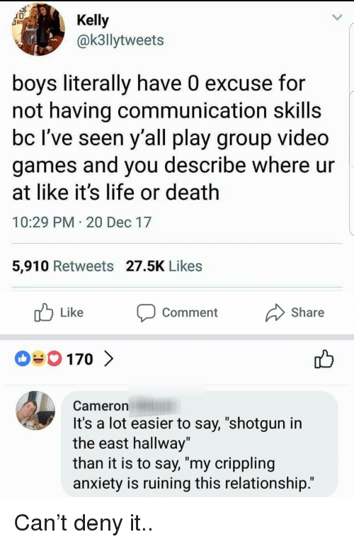"deny: JD  Kelly  @k3llytweets  boys literally have 0 excuse for  not having communication skills  bc lve seen y all play group video  games and you describe where ur  at like it's life or death  10:29 PM 20 Dec 17  5,910 Retweets 27.5K Likes  Like  comment  Share  Cameron  It's a lot easier to say, ""shotgun in  the east hallway""  than it is to say, ""my crippling  anxiety is ruining this relationship.' Can't deny it.."
