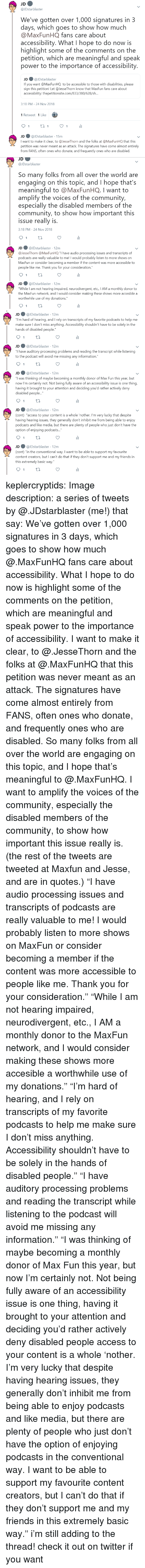 "Community, Friends, and Target: JDstarblaster  We've gotten over 1,000 signatures in 3  days, which goes to show how much  @MaxFunHQ fans care about  accessibility. What I hope to do now is  highlight some of the comments on the  petition, which are meaningful and speak  power to the importance of accessibility  JD ● @lDstarblaster  If you want @MaxFunHQ to be accessible to those with disabilities, please  sign this petition! Let @JesseThorn know that MaxFun fans care about  accessibility: thepetitionsite.com/833/380/628/s...  3:18 PM-24 Nov 2018  1 Retweet 1 Like  JD @JDstarblaster 15m  I want to make it clear, to @JesseThorn and the folks at @MaxFunHQ that this  petition was never meant as an attack. The signatures have come almost entirely  from FANS, often ones who donate, and frequently ones who are disabled.   JD  @JDstarblaster  So many folks from all over the world are  engaging on this topic, and I hope that's  meaningful to @MaxFunHQ. I want to  amplify the voices of the community,  especially the disabled members of the  community, to show how important this  issue really is  3:18 PM-24 Nov 2018  JD ● @JDstarblaster· 12m  @lesseThorn @MaxFun HQ ""I have audio processing issues and transcripts of  о,  dcasts are really valuable to me! I would probably listen to more shows on  MaxFun or consider becoming a member if the content was more accessible to  people like me. Thank you for your consideration.""  JD@JDstarblaster 12m  While I am not hearing impaired, neurodivergent, etc., IAM a monthly donor to  the MaxFun network, and I would consider making these shows more accesible a  worthwhile use of my donations.""   JD@JDstarblaster 12m  ou""I'm hard of hearing, and I rely on transcripts of my favorite podcasts to help me  make sure I don't miss anything. Accessibility shouldn't have to be solely in the  hands of disabled people  JD@JDstarblaster 12m  have auditory processing problems and reading the transcript while listening  to the podcast will avoid me missing any information.""  JD@JDstarblaster 12m  was thinking of maybe becoming a monthly donor of Max Fun this year, but  now I'm certainly not. Not being fully aware of an accessibility issue is one thing  having it brought to your attention and deciding you'd rather actively deny  disabled people...""  JD@JDstarblaster 12m  (cont) ""access to your content is a whole 'nother. I'm very lucky that despite  having hearing issues, they generally don't inhibit me from being able to enjoy  podcasts and like media, but there are plenty of people who just don't have the  option of enjoying podcasts...  JD@JDstarblaster 12m  cont) ""in the conventional way. I want to be able to support my favourite  content creators, but I can't do that if they don't support me and my friends in  this extremely basic way."" keplercryptids: Image description: a series of tweets by @.JDstarblaster (me!) that say: We've gotten over 1,000 signatures in 3 days, which goes to show how much @.MaxFunHQ fans care about accessibility. What I hope to do now is highlight some of the comments on the petition, which are meaningful and speak power to the importance of accessibility. I want to make it clear, to @.JesseThorn and the folks at @.MaxFunHQ that this petition was never meant as an attack. The signatures have come almost entirely from FANS, often ones who donate, and frequently ones who are disabled. So many folks from all over the world are engaging on this topic, and I hope that's meaningful to @.MaxFunHQ. I want to amplify the voices of the community, especially the disabled members of the community, to show how important this issue really is. (the rest of the tweets are tweeted at Maxfun and Jesse, and are in quotes.) ""I have audio processing issues and transcripts of podcasts are really valuable to me! I would probably listen to more shows on MaxFun or consider becoming a member if the content was more accessible to people like me. Thank you for your consideration."" ""While I am not hearing impaired, neurodivergent, etc., I AM a monthly donor to the MaxFun network, and I would consider making these shows more accesible a worthwhile use of my donations."" ""I'm hard of hearing, and I rely on transcripts of my favorite podcasts to help me make sure I don't miss anything. Accessibility shouldn't have to be solely in the hands of disabled people."" ""I have auditory processing problems and reading the transcript while listening to the podcast will avoid me missing any information."" ""I was thinking of maybe becoming a monthly donor of Max Fun this year, but now I'm certainly not. Not being fully aware of an accessibility issue is one thing, having it brought to your attention and deciding you'd rather actively deny disabled people access to your content is a whole 'nother. I'm very lucky that despite having hearing issues, they generally don't inhibit me from being able to enjoy podcasts and like media, but there are plenty of people who just don't have the option of enjoying podcasts in the conventional way. I want to be able to support my favourite content creators, but I can't do that if they don't support me and my friends in this extremely basic way."" i'm still adding to the thread! check it out on twitter if you want"