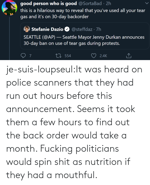 hours: je-suis-loupseul:It was heard on police scanners that they had run out hours before this announcement. Seems it took them a few hours to find out the back order would take a month. Fucking politicians would spin shit as nutrition if they had a mouthful.