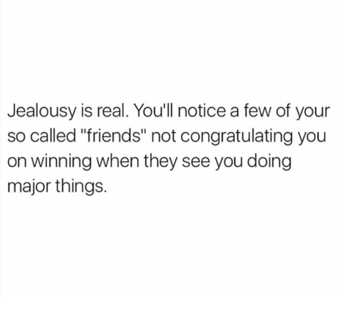 """Friends, Jealousy, and Major: Jealousy is real. Youll notice a few of your  so called """"friends"""" not congratulating you  on winning when they see you doing  major things."""