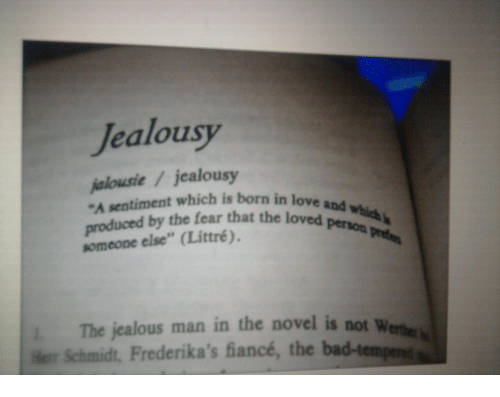 "Jealous, Love, and Fiance: Jealousy  jalousie7jealousy  ""A sentiment which is born in love  uced by the fear that the loved peon  someone else"" (Littré),  and  l. The jealous man in the novel is not w  e Schmidt, Frederika's fiancé, the"