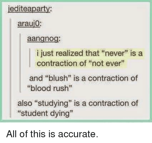 "Blush: jediteaparty  araui0:  aangnog:  i just realized that ""never"" is a  contraction of ""not ever""  and ""blush"" is a contraction of  ""blood rush""  also ""studying"" is a contraction of  ""student dying"" All of this is accurate."