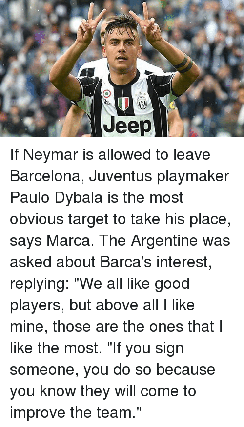 "Barcelona, Memes, and Neymar: Jeep If Neymar is allowed to leave Barcelona, Juventus playmaker Paulo Dybala is the most obvious target to take his place, says Marca. The Argentine was asked about Barca's interest, replying: ""We all like good players, but above all I like mine, those are the ones that I like the most. ""If you sign someone, you do so because you know they will come to improve the team."""