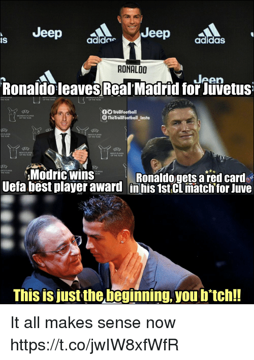 red card: Jeep  Jeep  IS  adide  adidasS  RONALDO  Jeen  RonaldoleavesReal' Madrid for Jüvetus  EN'S PLAYER  THE YEAR  OF THE YEAR  OF THE YEAR  TroliFootball  TheTrollFootball_Insta  WOMEN'S PLAYER  OF THE YEAR  N'S PLAYER  THE YEAR  MEN'S PLAYER  OF THE YEAR  MENS PLAYER  OF THE YEAR  MENS PLAYER  OF THE YEAR  Modric Wins  ENS PLAYER  THE YEAR  S PLAYER  YEAR  Ronaldogets a red card  Uefa best player award in his 1stCL matchtor Juve  This is just the beginning, you b'tch!! It all makes sense now https://t.co/jwIW8xfWfR