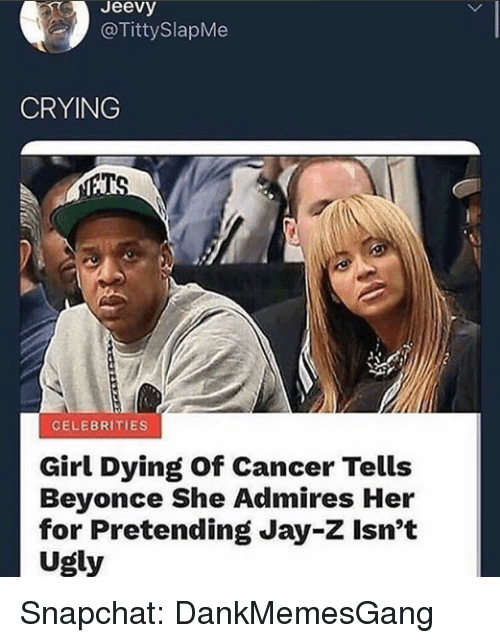 Beyonce, Crying, and Jay: Jeevy  @TittySlapMe  CRYING  CELEBRITIES  Girl Dying Of Cancer Tells  Beyonce She Admires Her  for Pretending Jay-Z Isn't  Ugly Snapchat: DankMemesGang