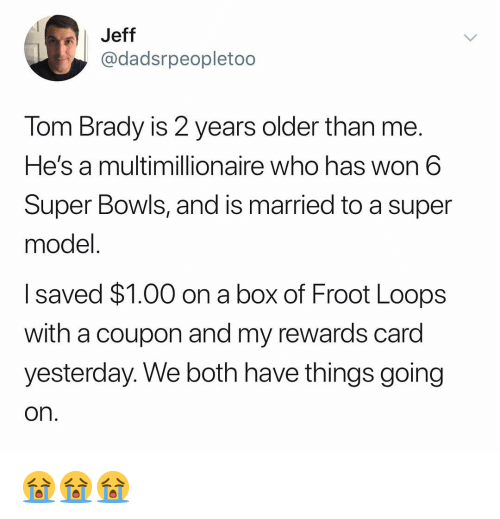 Tom Brady, Dank Memes, and Brady: Jeff  @dadsrpeopletoo  Tom Brady is 2 years older than me.  He's a multimillionaire who has won 6  Super Bowls, and is married to a super  model  I saved $1.00 on a box of Froot Loops  with a coupon and my rewards card  vesterdav. We both have things going  on 😭😭😭