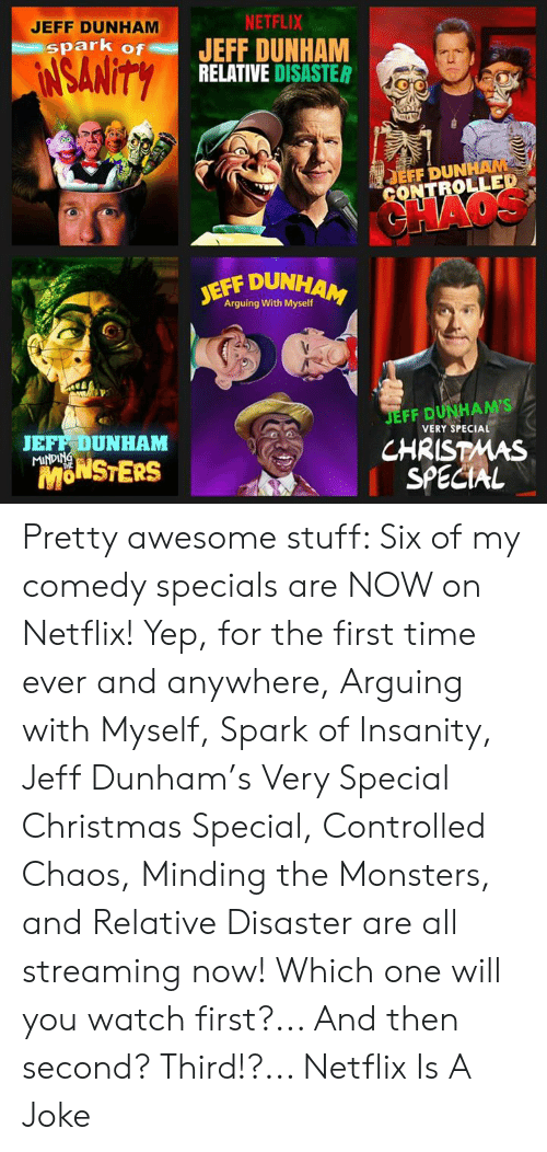 Insanity: JEFF DUNHAM  NETFLIX  spark of JEFF DUNHAM  RELATIVE DISASTER  EFF DUN  OLLED  JEFF DUN  Arguing With Myself  JEFF DUNHAM'S  CHRISTMAS  SPECIAL  JEFF DUNHAM  VERY SPECIAL  MONSTERS  fn Pretty awesome stuff: Six of my comedy specials are NOW on Netflix! Yep, for the first time ever and anywhere, Arguing with Myself, Spark of Insanity, Jeff Dunham's Very Special Christmas Special, Controlled Chaos, Minding the Monsters, and Relative Disaster are all streaming now! Which one will you watch first?... And then second?  Third!?...  Netflix Is A Joke