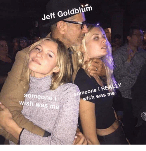 Jeff Goldblum, Really, and Someone: Jeff Goldblum  someone  wish was me  eone i REALLY  wish was me  5