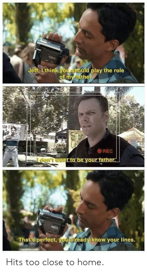 Close To Home: Jeff, I think you should play the role  of my tathet  te K  Sigpe  REC  don't wancto be your father.  Thatsperfect, you already know your lines. Hits too close to home.