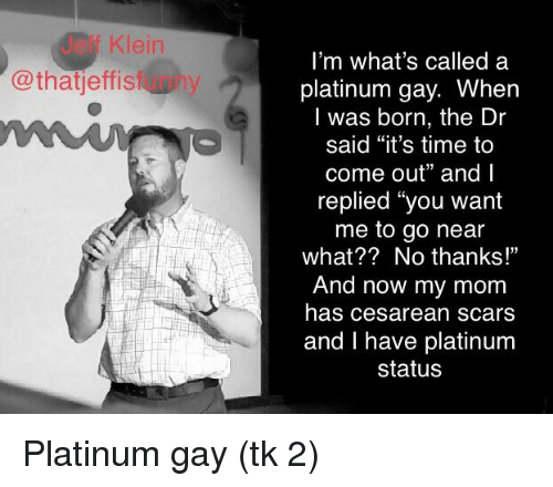 """cesarean: Jeff Klein  @thatjeffistunny  i'm what's called a  platinum gay. When  l was born, the Dr  said """"it's time to  come out"""" and l  replied """"you want  me to go near  what?? No thanks!""""  And now my mom  has cesarean scars  and I have platinum  status"""