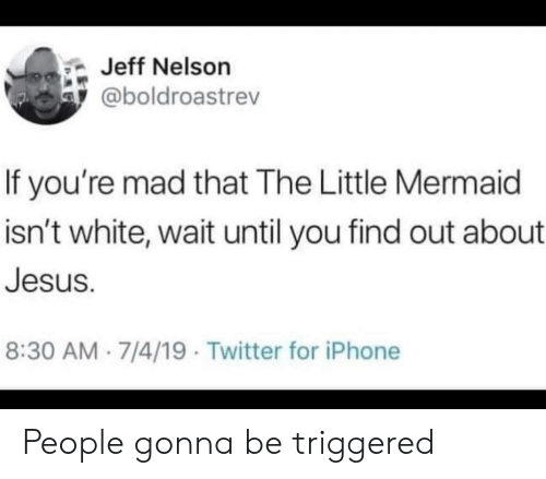 TRIGGERED: Jeff Nelson  @boldroastrev  If you're mad that The Little Mermaid  isn't white, wait until you find out about  Jesus.  8:30 AM 7/4/19 Twitter for iPhone People gonna be triggered