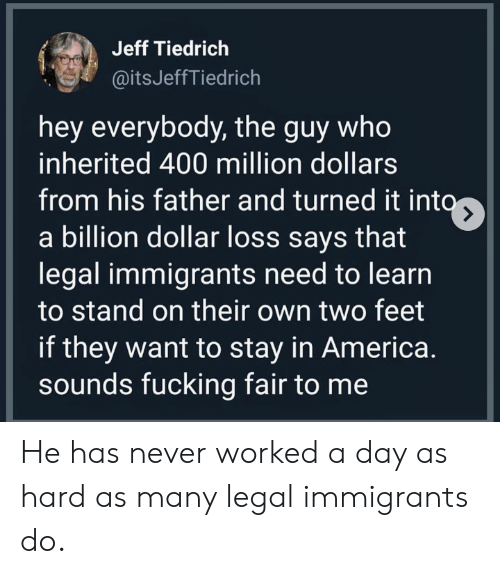 America, Fucking, and Never: Jeff Tiedrich  @itsJeffTiedrich  hey everybody, the guy who  inherited 400 million dollars  from his father and turned it into  a billion dollar loss says that  legal immigrants need to learn  to stand on their own two feet  if they want to stay in America.  sounds fucking fair to me He has never worked a day as hard as many legal immigrants do.