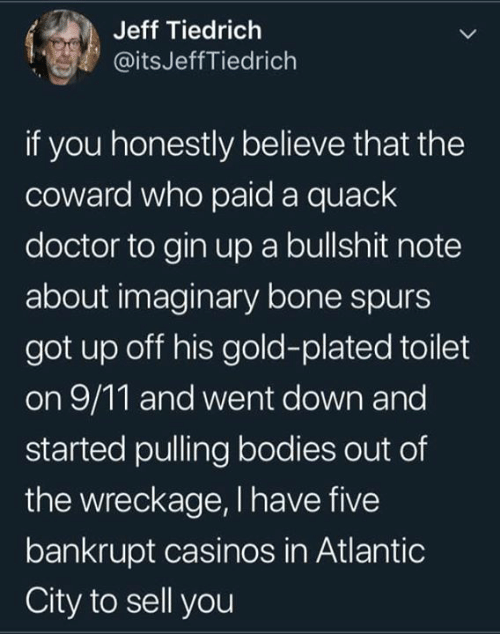 9/11, Bodies , and Doctor: Jeff Tiedrich  @itsJeffTiedrich  if you honestly believe that the  coward who paid a quack  doctor to gin upa bullshit note  about imaginary bone spurs  got up off his gold-plated toilet  on 9/11 and went down and  started pulling bodies out of  the wreckage, I have five  bankrupt casinos in Atlantic  City to sell you