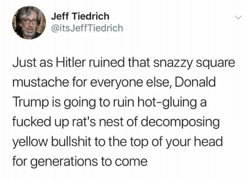Donald Trump, Head, and Hitler: Jeff Tiedrich  @itsJeffTiedrich  Just as Hitler ruined that snazzy square  mustache for everyone else, Donald  Trump is going to ruin hot-gluing a  fucked up rat's nest of decomposing  yellow bullshit to the top of your head  for generations to come