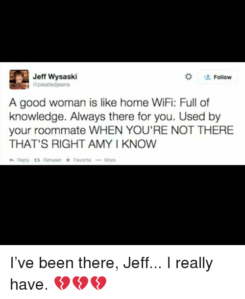 Memes, Roommate, and Good:  #  Jeff Wysaski  Gpleatedjeans  Follow  A good woman is like home WiFi: Full of  knowledge. Always there for you. Used by  your roommate WHEN YOU'RE NOT THERE  THAT'S RIGHT AMY I KNOW  わReply t3 Retweet * Favorite  More I've been there, Jeff... I really have. 💔💔💔