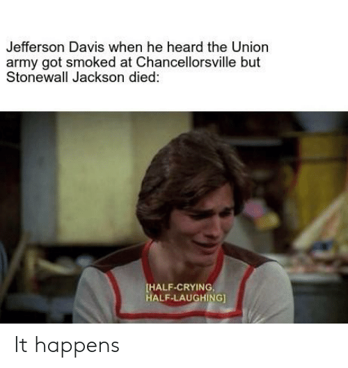 Crying, Army, and History: Jefferson Davis when he heard the Union  army got smoked at Chancellorsville but  Stonewall Jackson died:  HALF-CRYING  HALF-LAUGHING] It happens