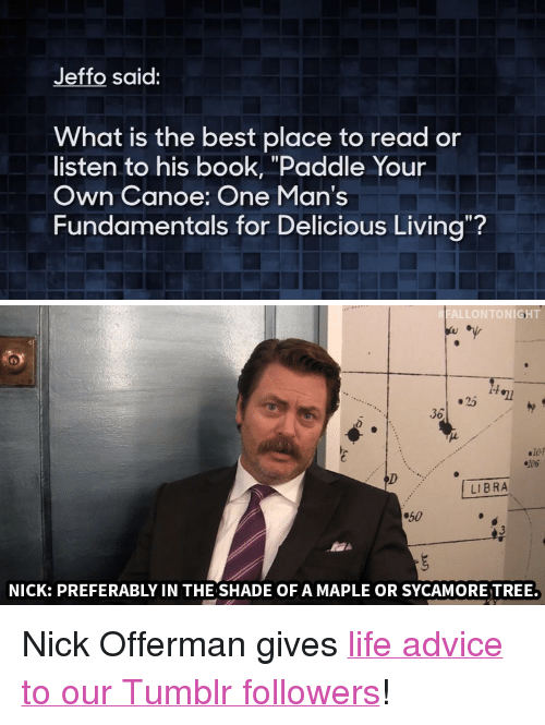 "Advice, Life, and Nick Offerman: Jeffo said:  What is the best place to read or  listen to his book, ""Paddle Your  Own Canoe: One Man's  Fundamentals for Delicious Living?   FALLONTONIGHT  .25  LIBRA  50  NICK: PREFERABLY IN THE SHADE OF A MAPLE OR SYCAMORETREE. <p>Nick Offerman gives <a href=""https://www.youtube.com/watch?v=99EVUWimnVM&list=UU8-Th83bH_thdKZDJCrn88g"" target=""_blank"">life advice to our Tumblr followers</a>!</p>"