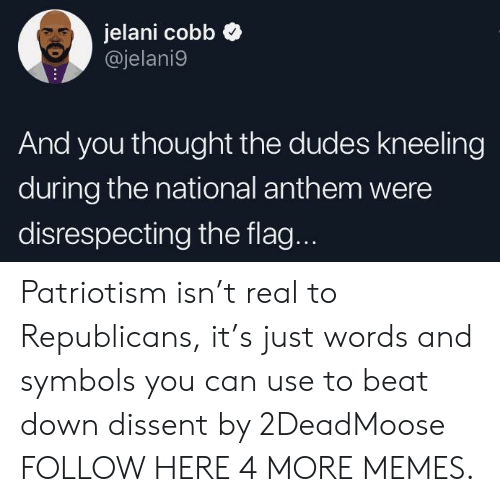 Kneeling: jelani cobb  @jelani9  And you thought the dudes kneeling  during the national anthem were  disrespecting the flag. Patriotism isn't real to Republicans, it's just words and symbols you can use to beat down dissent by 2DeadMoose FOLLOW HERE 4 MORE MEMES.