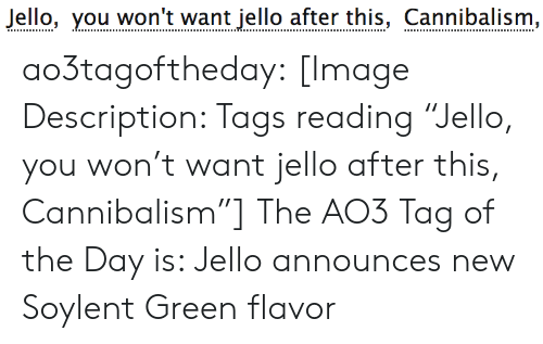 "tags: Jello, you won't want jello after this, Cannibalism, ao3tagoftheday:  [Image Description: Tags reading ""Jello, you won't want jello after this, Cannibalism""]  The AO3 Tag of the Day is: Jello announces new Soylent Green flavor"