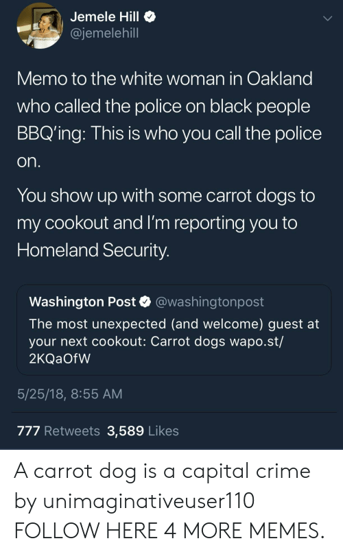 Crime, Dank, and Dogs: Jemele Hill  @jemelehill  Memo to the white woman in Oakland  who called the police on black people  BBQ'ing: This is who you call the police  on.  You show up with some carrot dogs to  my cookout and I'm reporting you to  Homeland Security.  Washington Post  @washingtonpost  The most unexpected (and welcome) guest at  your next cookout: Carrot dogs wapo.st/  2KQ OFW  5/25/18, 8:55 AM  777 Retweets 3,589 Likes A carrot dog is a capital crime by unimaginativeuser110 FOLLOW HERE 4 MORE MEMES.