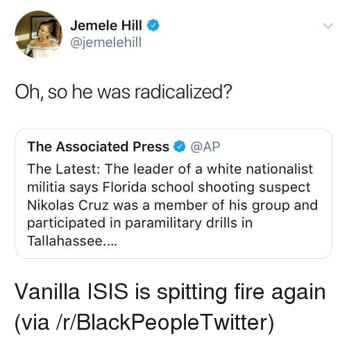 radicalized: Jemele Hill  @jemelehill  Oh, so he was radicalized?  The Associated Press @AP  The Latest: The leader of a white nationalist  militia says Florida school shooting suspect  Nikolas Cruz was a member of his group and  participated in paramilitary drills in  Tallahassee. <p>Vanilla ISIS is spitting fire again (via /r/BlackPeopleTwitter)</p>