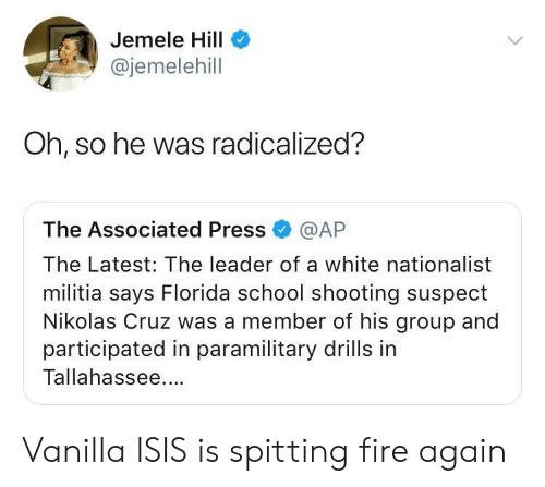 radicalized: Jemele Hill  @jemelehill  Oh, so he was radicalized?  The Associated Press @AP  The Latest: The leader of a white nationalist  militia says Florida school shooting suspect  Nikolas Cruz was a member of his group and  participated in paramilitary drills in  Tallahassee. Vanilla ISIS is spitting fire again