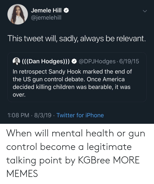 America, Children, and Dank: Jemele Hill  @jemelehill  This tweet will, sadly, always be relevant.  (((Dan Hodges)))  @DPJHodges 6/19/15  In retrospect Sandy Hook marked the end of  the US gun control debate. Once America  decided killing children was bearable, it was  over.  1:08 PM 8/3/19 Twitter for iPhone When will mental health or gun control become a legitimate talking point by KGBree MORE MEMES