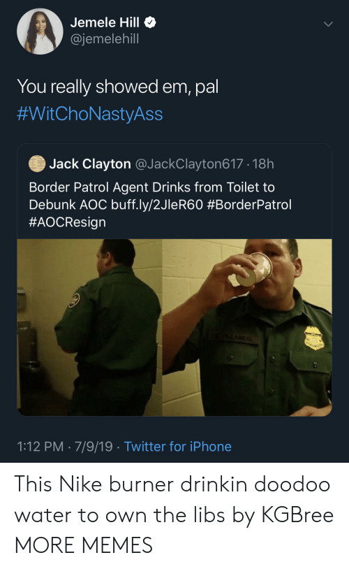 Dank, Iphone, and Memes: Jemele Hill  @jemelehill  You really showed em, pal  #WitChoNastyAss  Jack Clayton @JackClayton617 18h  Border Patrol Agent Drinks from Toilet to  Debunk AOC buff.ly/2JleR60 #BorderPatrol  #AOCResign  AEAL  1:12 PM 7/9/19 Twitter for iPhone This Nike burner drinkin doodoo water to own the libs  by KGBree MORE MEMES