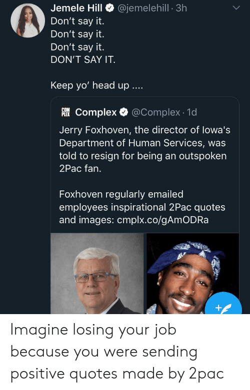 Was Told: @jemelehill 3h  Jemele Hill  Don't say it.  Don't say it.  Don't say it.  DON'T SAY IT  Keep yo' head up  Complex @Complex 1d  PLEX  Jerry Foxhoven, the director of lowa's  Department of Human Services, was  told to resign for being an outspoken  2Pac fan.  Foxhoven regularly emailed  employees inspirational 2Pac quotes  and images: cmplx.co/gAmODRa  + Imagine losing your job because you were sending positive quotes made by 2pac