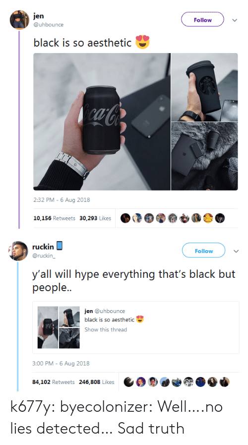 hype: jen  Follow  @uhbounce  black is so aesthetic  caCo  2:32 PM -6 Aug 2018  10,156 Retweets 30,293 Likes   ruckin  Follow  @ruckin_  y'all will hype everything that's black but  реople..  jen @uhbounce  black is so aesthetic  Show this thread  3:00 PM - 6 Aug 2018  84,102 Retweets 246,808 Likes k677y:  byecolonizer: Well….no lies detected…  Sad truth