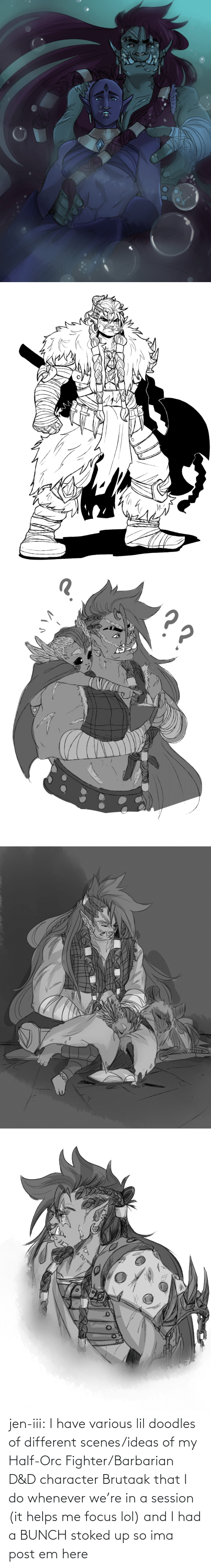 I Have: jen-iii:  I have various lil doodles of different scenes/ideas of my Half-Orc Fighter/Barbarian D&D character Brutaak that I do whenever we're in a session (it helps me focus lol) and I had a BUNCH stoked up so ima post em here