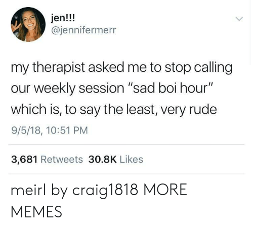 "Dank, Memes, and Rude: jen!!!  @jennifermerr  my therapist asked me to stop calling  our weekly session ""sad boi hour""  which is, to say the least, very rude  9/5/18, 10:51 PM  3,681 Retweets 30.8K Likes meirl by craig1818 MORE MEMES"